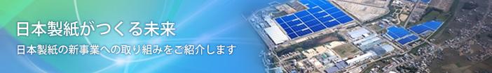 日本製紙がつくる未来 日本製紙の新事業への取り組みをご紹介します